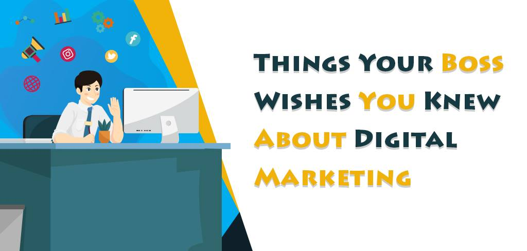 Things Your Boss Wishes You Knew About Digital Marketing