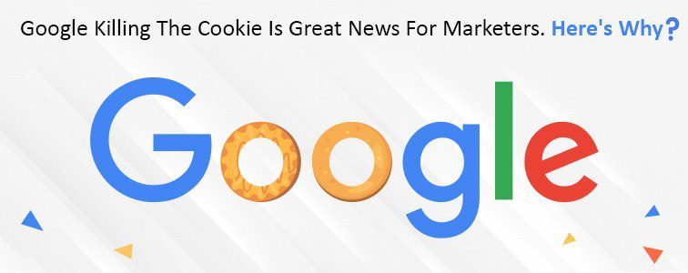 Google killing the cookie is great news for marketers