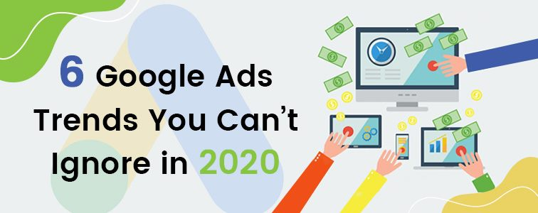 6 google ads trends that you cant ignore in 2020